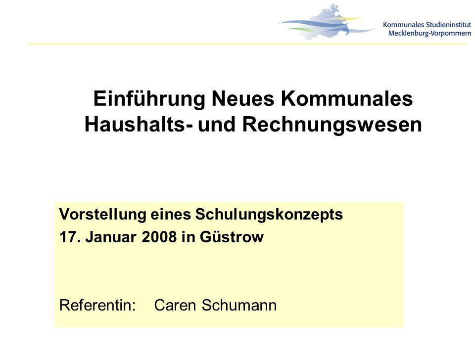 Einführung Neues Kommunales Haushalts- und Rechnungswesen Vorstellung eines Schulungskonzepts 17. Januar 2008 in Güstrow Referentin:Caren Schumann
