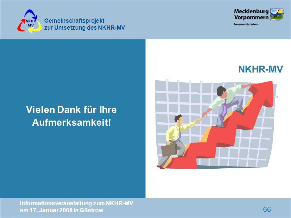 Gemeinschaftsprojekt zur Umsetzung des NKHR-MV Informationsveranstaltung zum NKHR-MV am 17. Januar 2008 in Güstrow 66 Vielen Dank für Ihre Aufmerksamk