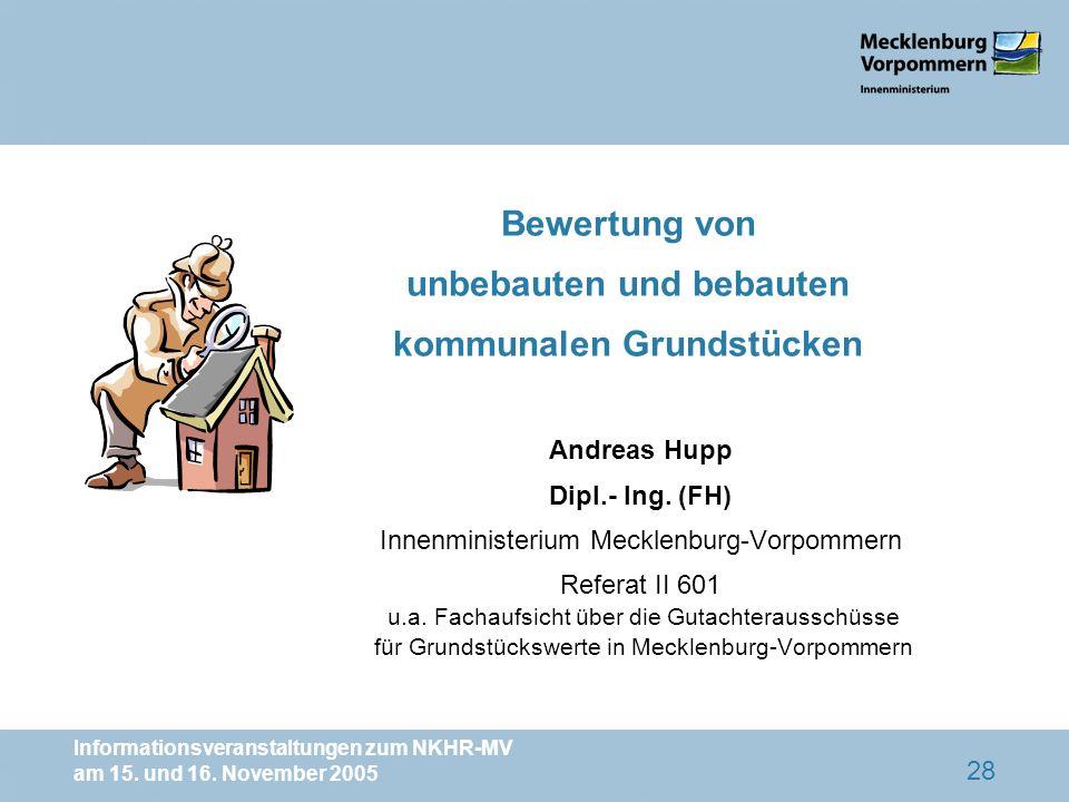 Informationsveranstaltungen zum NKHR-MV am 15. und 16. November 2005 28 Andreas Hupp Dipl.- Ing. (FH) Innenministerium Mecklenburg-Vorpommern Referat