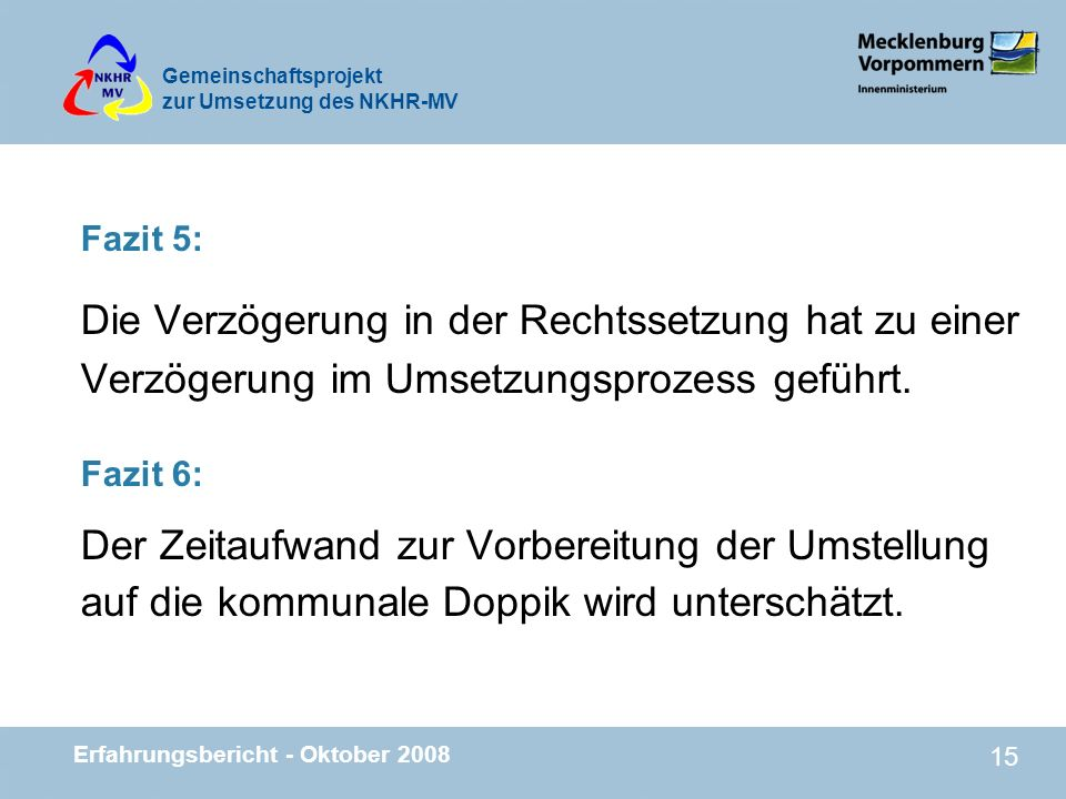 Gemeinschaftsprojekt zur Umsetzung des NKHR-MV Erfahrungsbericht - Oktober 2008 15 Fazit 5: Die Verzögerung in der Rechtssetzung hat zu einer Verzöger