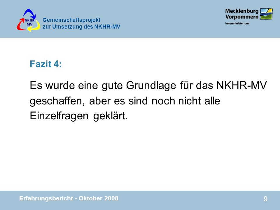 Gemeinschaftsprojekt zur Umsetzung des NKHR-MV Erfahrungsbericht - Oktober 2008 9 Fazit 4: Es wurde eine gute Grundlage für das NKHR-MV geschaffen, ab