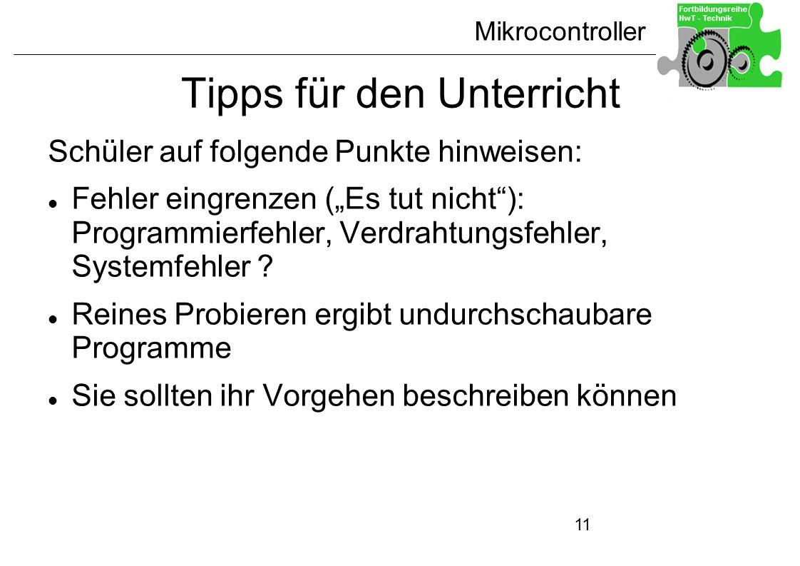 Mikrocontroller 11 Tipps für den Unterricht Schüler auf folgende Punkte hinweisen: Fehler eingrenzen (Es tut nicht): Programmierfehler, Verdrahtungsfe