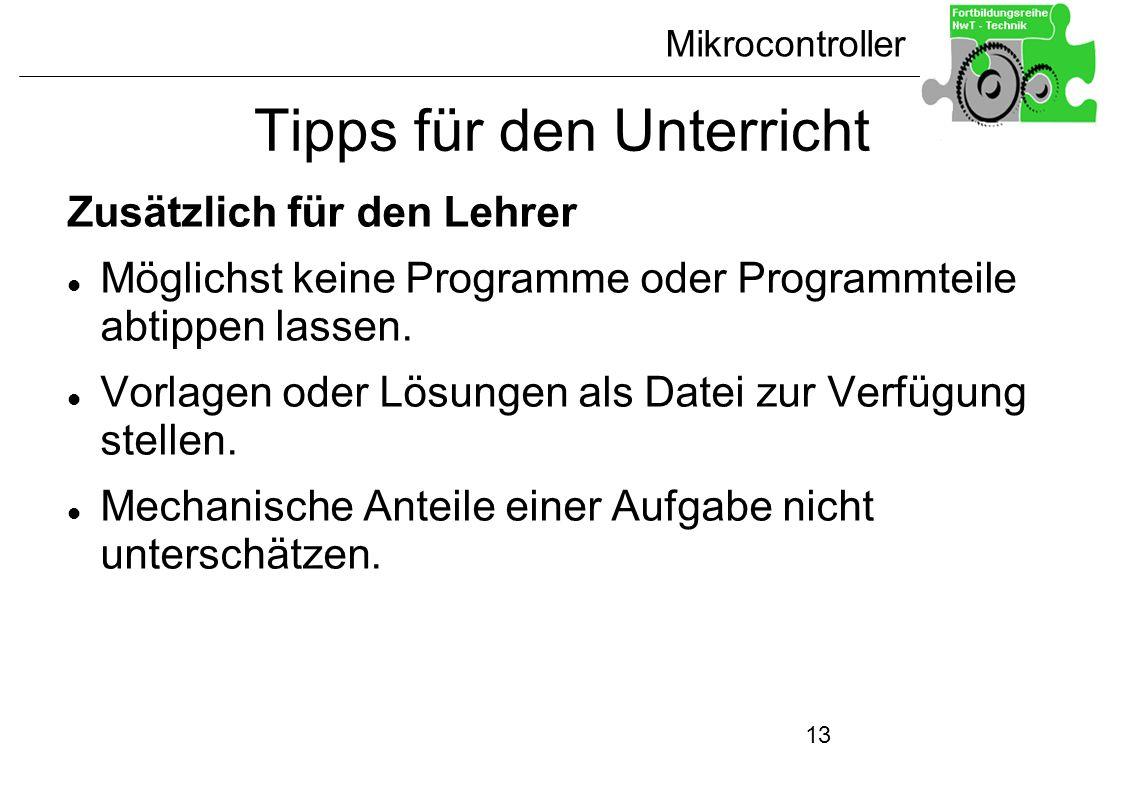 Mikrocontroller 13 Tipps für den Unterricht Zusätzlich für den Lehrer Möglichst keine Programme oder Programmteile abtippen lassen. Vorlagen oder Lösu