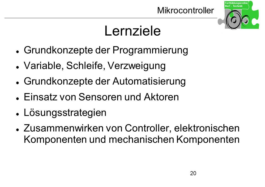 Mikrocontroller 20 Lernziele Grundkonzepte der Programmierung Variable, Schleife, Verzweigung Grundkonzepte der Automatisierung Einsatz von Sensoren u