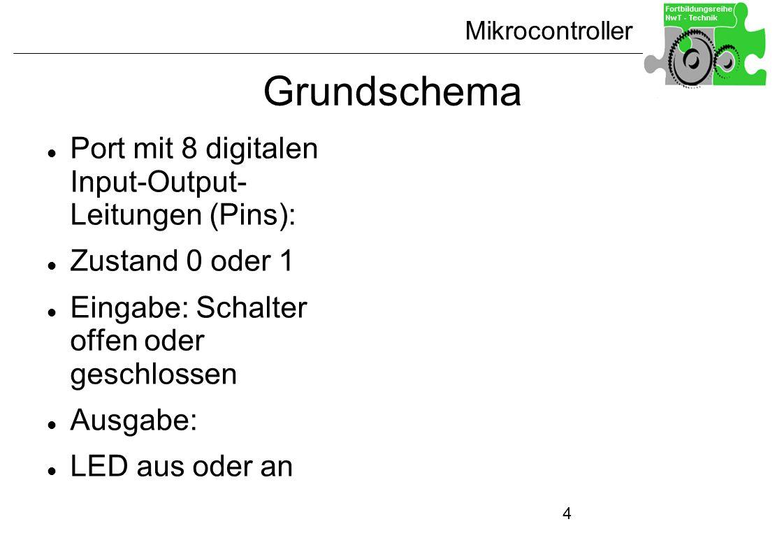 Mikrocontroller 4 Grundschema Port mit 8 digitalen Input-Output- Leitungen (Pins): Zustand 0 oder 1 Eingabe: Schalter offen oder geschlossen Ausgabe:
