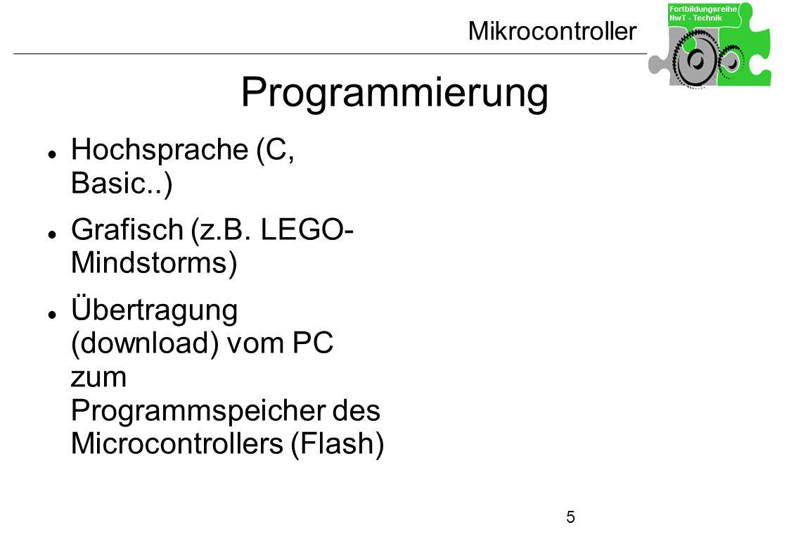 Mikrocontroller 5 Programmierung Hochsprache (C, Basic..) Grafisch (z.B. LEGO- Mindstorms) Übertragung (download) vom PC zum Programmspeicher des Micr