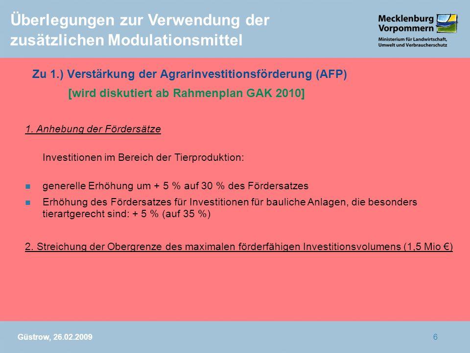 Güstrow, 26.02.20096 Überlegungen zur Verwendung der zusätzlichen Modulationsmittel Zu 1.) Verstärkung der Agrarinvestitionsförderung (AFP) [wird disk