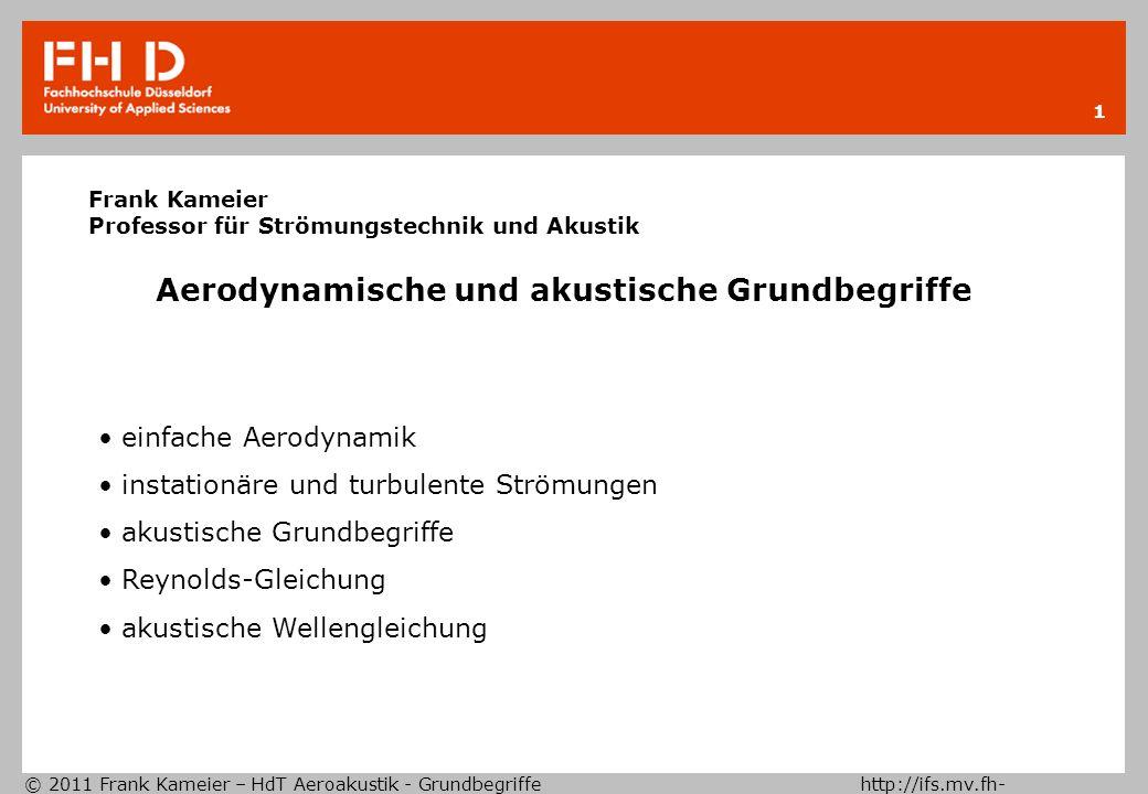 © 2011 Frank Kameier – HdT Aeroakustik - Grundbegriffe http://ifs.mv.fh- duesseldorf.de 12 Schallintensität Schallgeschwindigkeit für ideale Gase Energieflußdichtevektor Energiesatz h=spez.Enthalpie Schallleistung