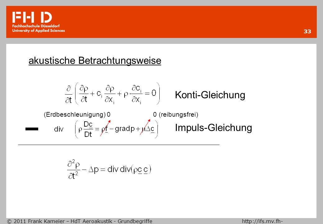 © 2011 Frank Kameier – HdT Aeroakustik - Grundbegriffe http://ifs.mv.fh- duesseldorf.de 33 akustische Betrachtungsweise Konti-Gleichung Impuls-Gleichu