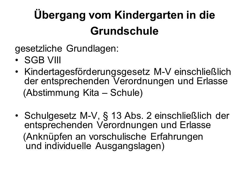 Übergang vom Kindergarten in die Grundschule gesetzliche Grundlagen: SGB VIII Kindertagesförderungsgesetz M-V einschließlich der entsprechenden Verordnungen und Erlasse (Abstimmung Kita – Schule) Schulgesetz M-V, § 13 Abs.