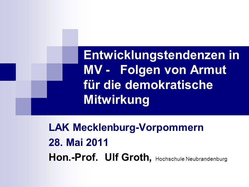 Entwicklungstendenzen in MV - Folgen von Armut für die demokratische Mitwirkung LAK Mecklenburg-Vorpommern 28. Mai 2011 Hon.-Prof. Ulf Groth, Hochschu