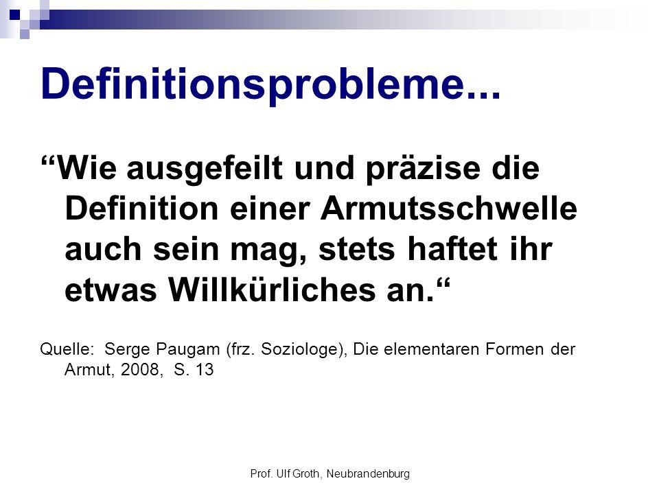 Prof. Ulf Groth, Neubrandenburg Definitionsprobleme... Wie ausgefeilt und präzise die Definition einer Armutsschwelle auch sein mag, stets haftet ihr