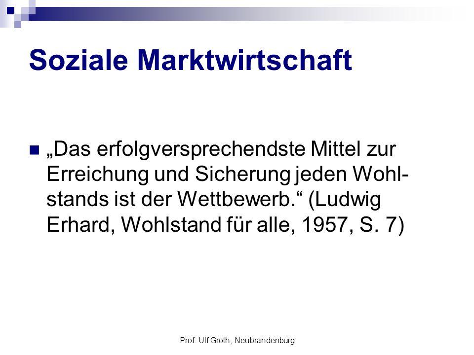 Prof. Ulf Groth, Neubrandenburg Soziale Marktwirtschaft Das erfolgversprechendste Mittel zur Erreichung und Sicherung jeden Wohl- stands ist der Wettb