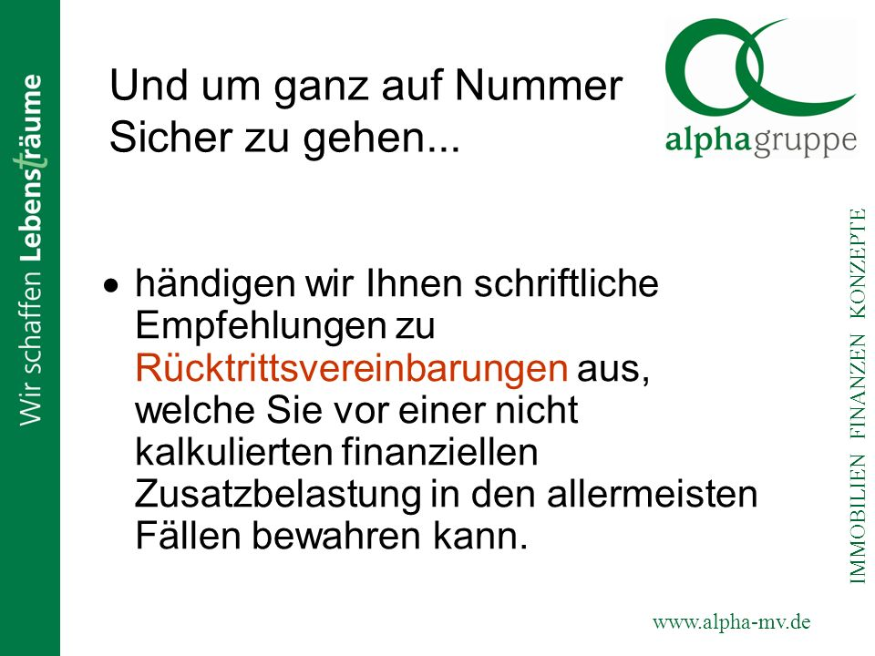 www.alpha-mv.de IMMOBILIEN FINANZEN KONZEPTE Und um ganz auf Nummer Sicher zu gehen... händigen wir Ihnen schriftliche Empfehlungen zu Rücktrittsverei