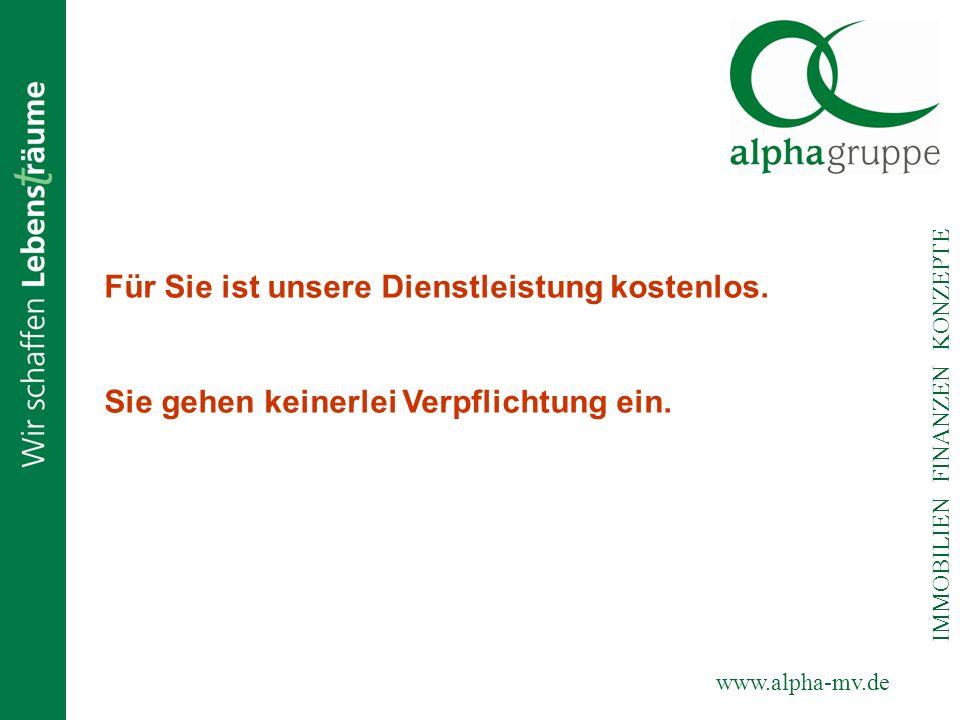 www.alpha-mv.de IMMOBILIEN FINANZEN KONZEPTE Für Sie ist unsere Dienstleistung kostenlos. Sie gehen keinerlei Verpflichtung ein.