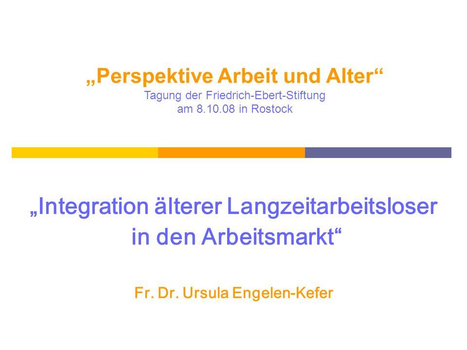 Integration älterer Langzeitarbeitsloser in den Arbeitsmarkt Fr. Dr. Ursula Engelen-Kefer Perspektive Arbeit und Alter Tagung der Friedrich-Ebert-Stif