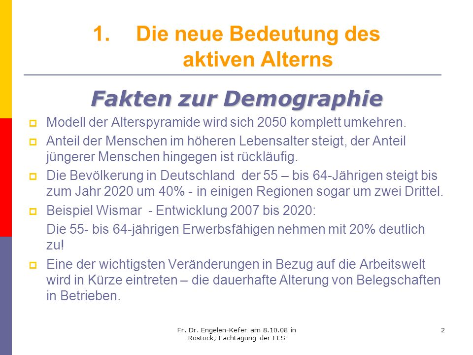 Fr. Dr. Engelen-Kefer am 8.10.08 in Rostock, Fachtagung der FES 2 1.Die neue Bedeutung des aktiven Alterns Fakten zur Demographie Modell der Alterspyr