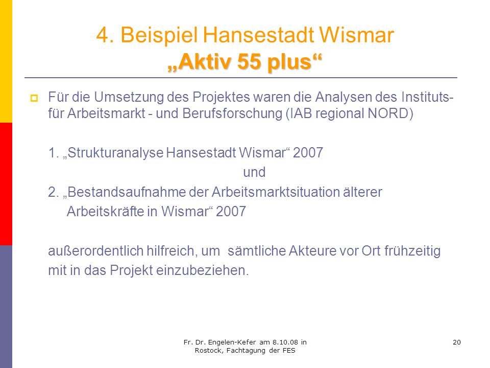 Fr. Dr. Engelen-Kefer am 8.10.08 in Rostock, Fachtagung der FES 20 Aktiv 55 plus 4. Beispiel Hansestadt Wismar Aktiv 55 plus Für die Umsetzung des Pro