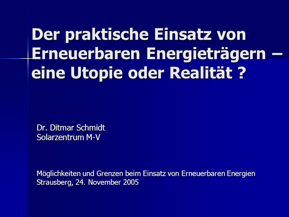 Der praktische Einsatz von Erneuerbaren Energieträgern – eine Utopie oder Realität ? Dr. Ditmar Schmidt Solarzentrum M-V Möglichkeiten und Grenzen bei