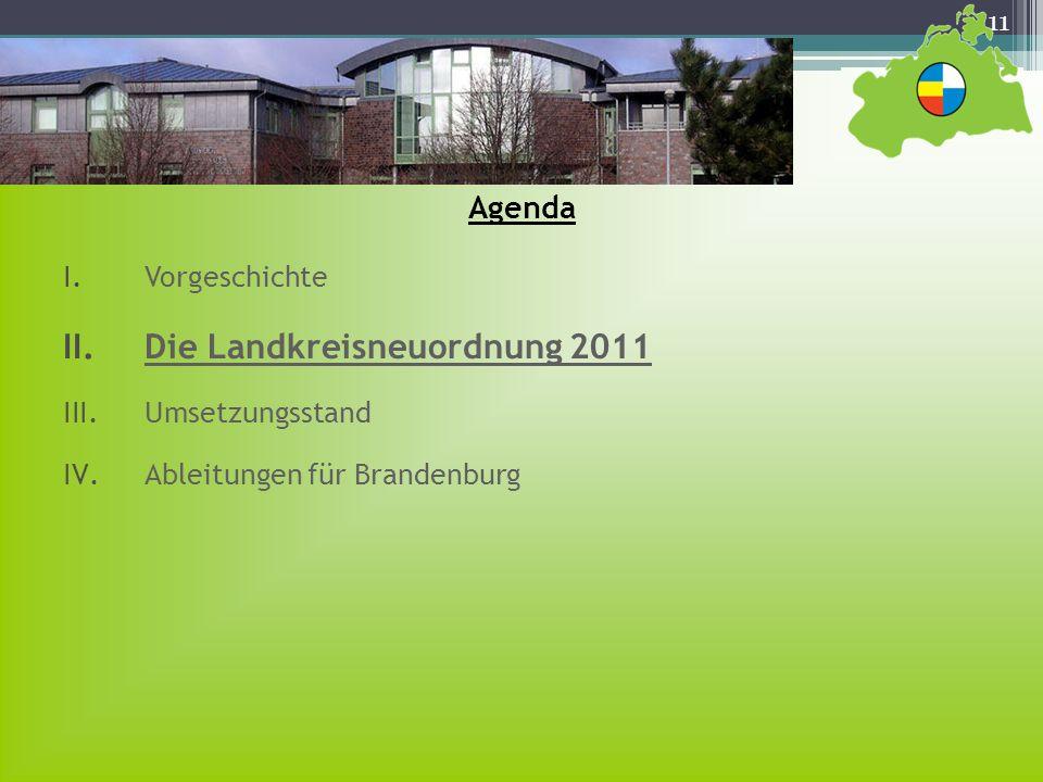 11 Agenda I.Vorgeschichte II.Die Landkreisneuordnung 2011 III.Umsetzungsstand IV.Ableitungen für Brandenburg