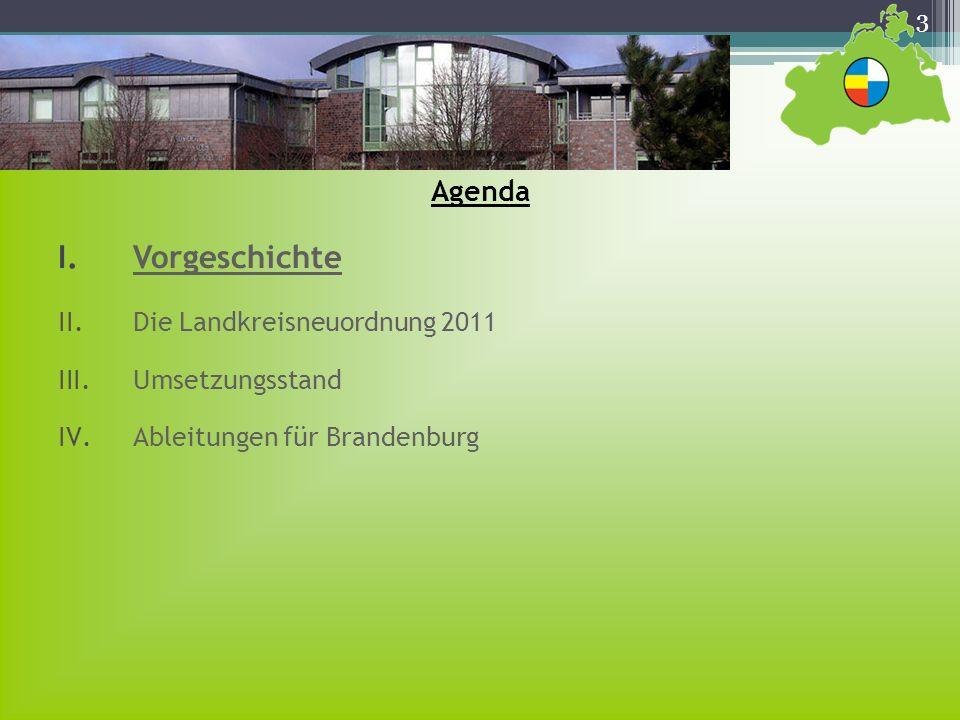 3 Agenda I.Vorgeschichte II.Die Landkreisneuordnung 2011 III.Umsetzungsstand IV.Ableitungen für Brandenburg