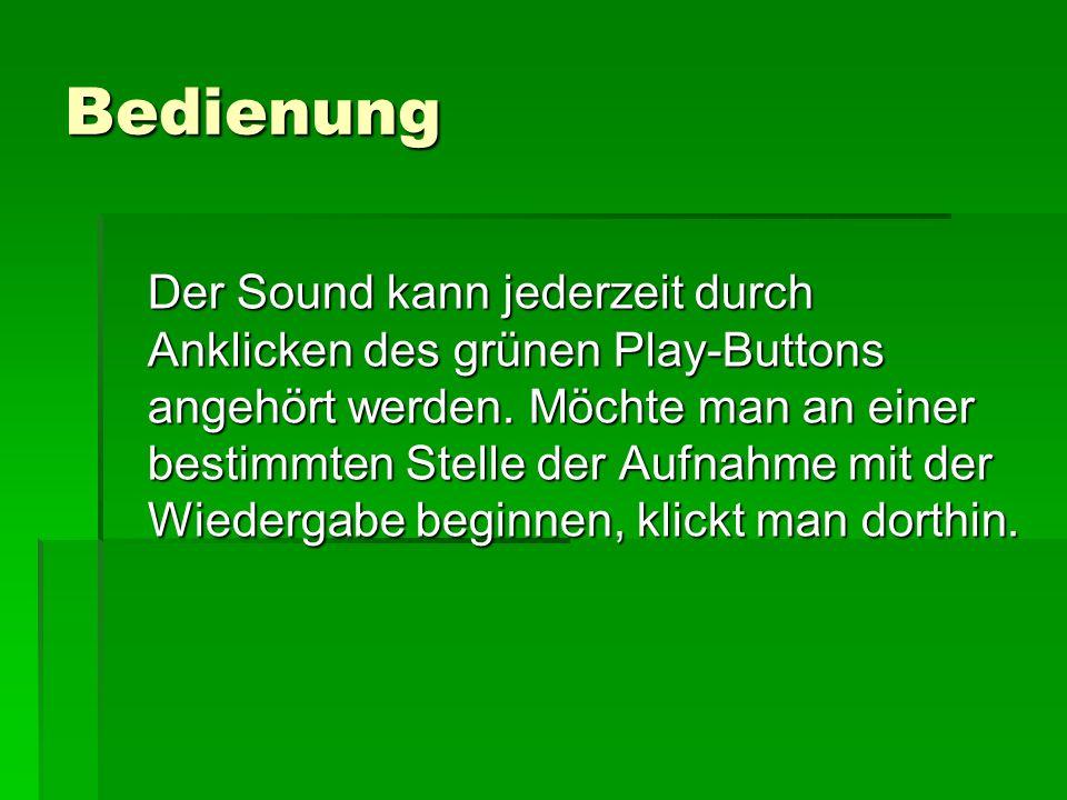Bedienung Der Sound kann jederzeit durch Anklicken des grünen Play-Buttons angehört werden. Möchte man an einer bestimmten Stelle der Aufnahme mit der