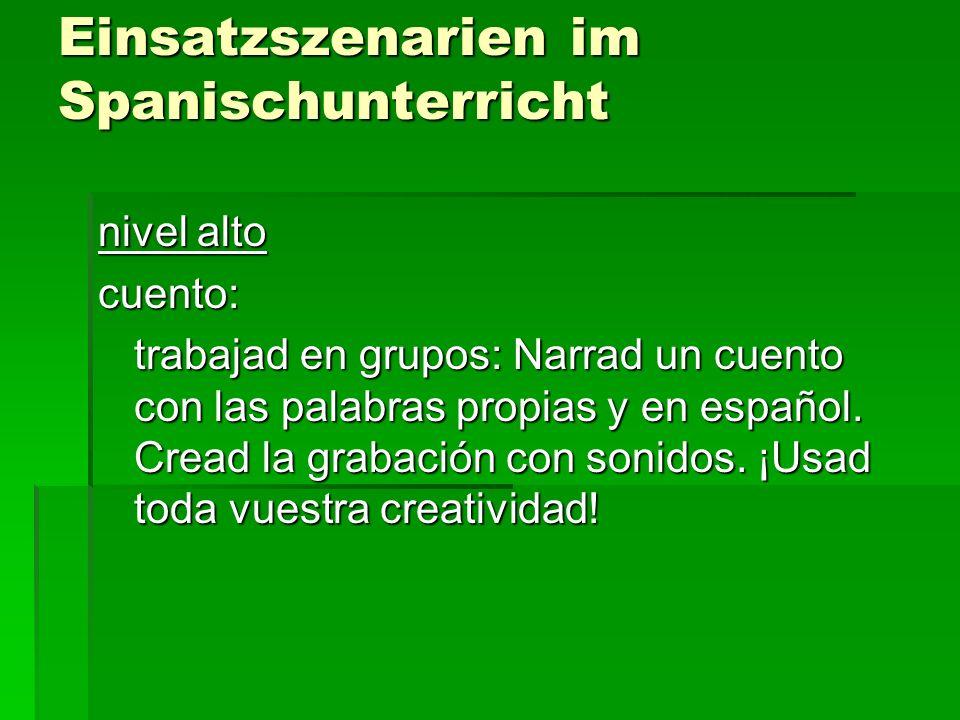 Einsatzszenarien im Spanischunterricht nivel alto cuento: trabajad en grupos: Narrad un cuento con las palabras propias y en español. Cread la grabaci