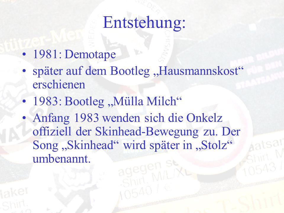 Entstehung: 1981: Demotape später auf dem Bootleg Hausmannskost erschienen 1983: Bootleg Mülla Milch Anfang 1983 wenden sich die Onkelz offiziell der