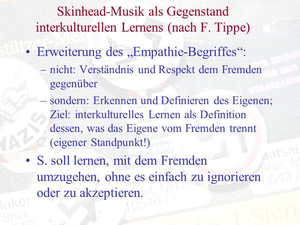 Skinhead-Musik als Gegenstand interkulturellen Lernens (nach F. Tippe) Erweiterung des Empathie-Begriffes: –nicht: Verständnis und Respekt dem Fremden