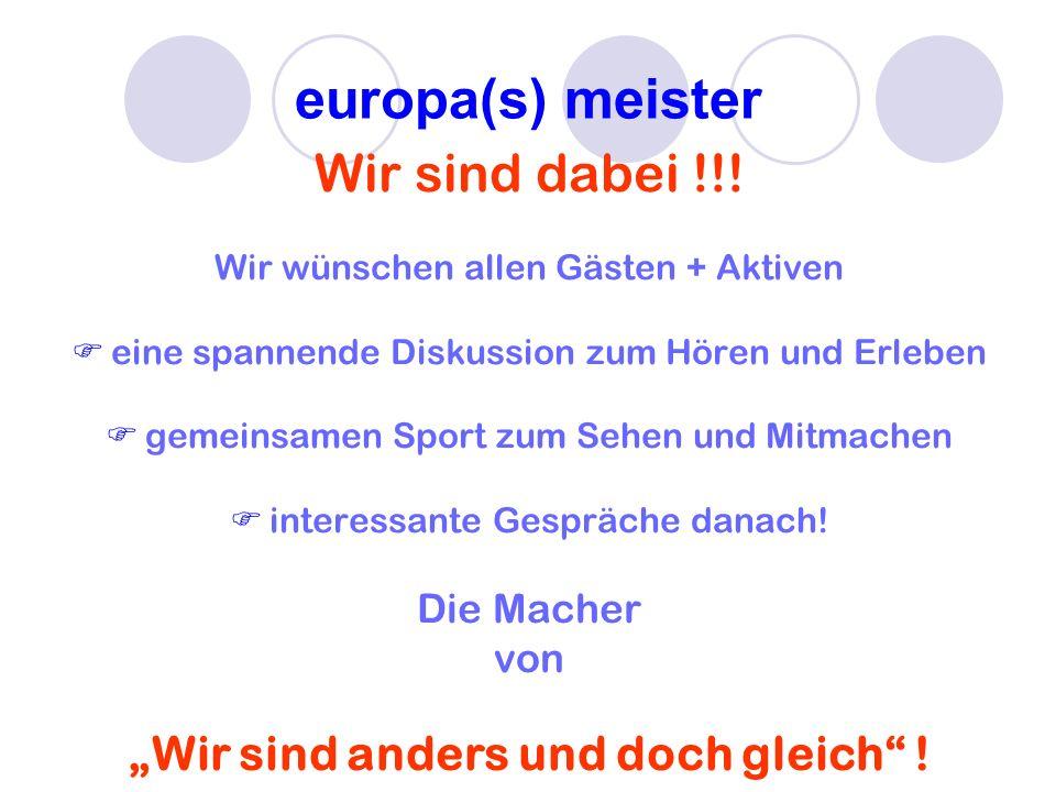 europa(s) meister Wir sind dabei !!! Wir wünschen allen Gästen + Aktiven eine spannende Diskussion zum Hören und Erleben gemeinsamen Sport zum Sehen u