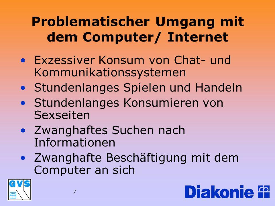 7 Problematischer Umgang mit dem Computer/ Internet Exzessiver Konsum von Chat- und Kommunikationssystemen Stundenlanges Spielen und Handeln Stundenla