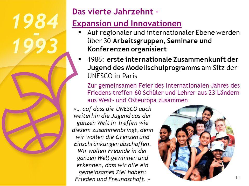 Das vierte Jahrzehnt – Expansion und Innovationen 11 Auf regionaler und internationaler Ebene werden über 30 Arbeitsgruppen, Seminare und Konferenzen organisiert 1986: erste internationale Zusammenkunft der Jugend des Modellschulprogramms am Sitz der UNESCO in Paris Zur gemeinsamen Feier des Internationalen Jahres des Friedens treffen 60 Schüler und Lehrer aus 23 Ländern aus West- und Osteuropa zusammen 1984 1993 - «… auf dass die UNESCO auch weiterhin die Jugend aus der ganzen Welt in Treffen wie diesem zusammenbringt, denn wir wollen die Grenzen und Einschränkungen abschaffen.