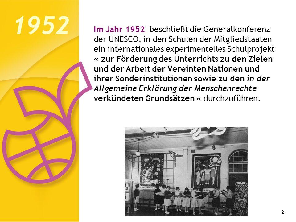 2 Im Jahr 1952 beschließt die Generalkonferenz der UNESCO, in den Schulen der Mitgliedstaaten ein internationales experimentelles Schulprojekt « zur Förderung des Unterrichts zu den Zielen und der Arbeit der Vereinten Nationen und ihrer Sonderinstitutionen sowie zu den in der Allgemeine Erklärung der Menschenrechte verkündeten Grundsätzen » durchzuführen.