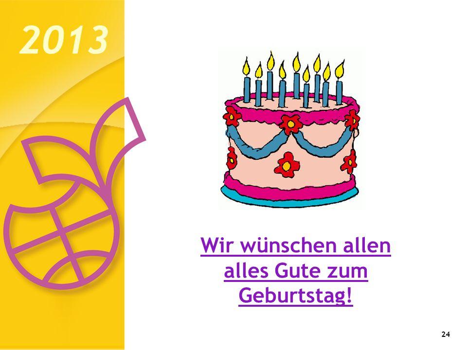 24 2013 Wir wünschen allen alles Gute zum Geburtstag!