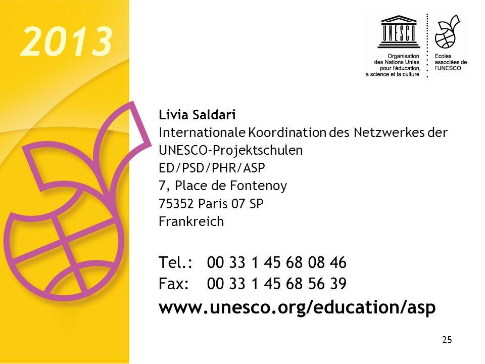 25 Livia Saldari Internationale Koordination des Netzwerkes der UNESCO-Projektschulen ED/PSD/PHR/ASP 7, Place de Fontenoy 75352 Paris 07 SP Frankreich Tel.:00 33 1 45 68 08 46 Fax:00 33 1 45 68 56 39 www.unesco.org/education/asp 2013