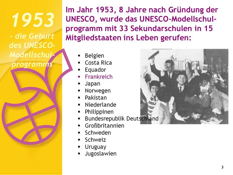 3 Im Jahr 1953, 8 Jahre nach Gründung der UNESCO, wurde das UNESCO-Modellschul- programm mit 33 Sekundarschulen in 15 Mitgliedstaaten ins Leben gerufen: 1953 – die Geburt des UNESCO- Modellschul- programms Belgien Costa Rica Equador Frankreich Japan Norwegen Pakistan Niederlande Philippinen Bundesrepublik Deutschland Großbritannien Schweden Schweiz Uruguay Jugoslawien