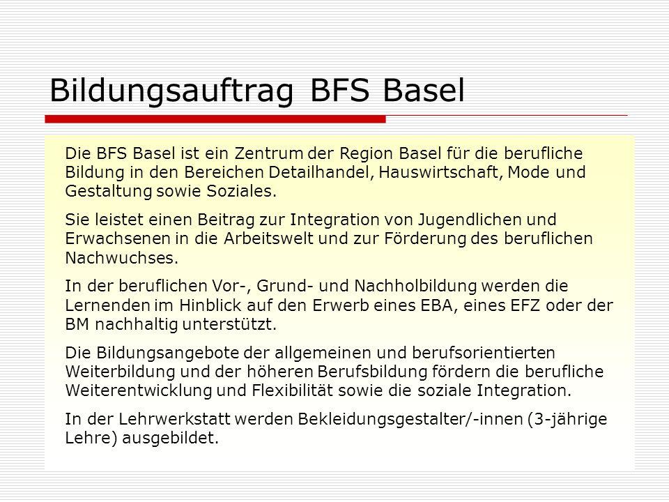 Bildungsauftrag BFS Basel Die BFS Basel ist ein Zentrum der Region Basel für die berufliche Bildung in den Bereichen Detailhandel, Hauswirtschaft, Mode und Gestaltung sowie Soziales.