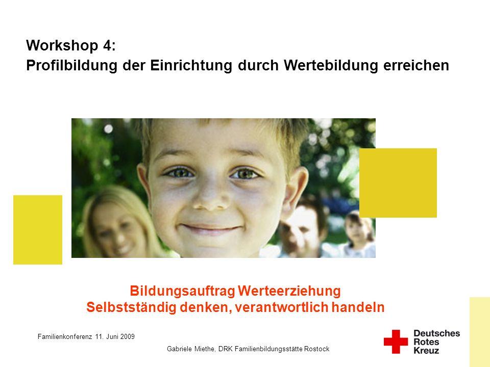 Familienkonferenz 11. Juni 2009 Gabriele Miethe, DRK Familienbildungsstätte Rostock Workshop 4: Profilbildung der Einrichtung durch Wertebildung errei