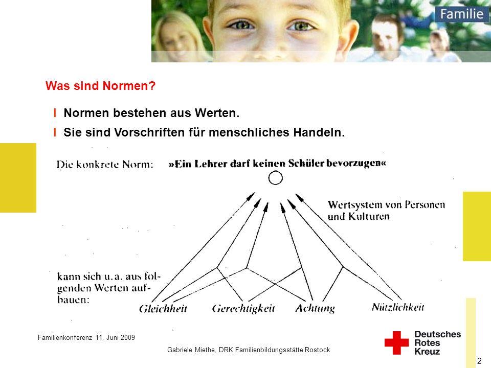 Familienkonferenz 11. Juni 2009 Gabriele Miethe, DRK Familienbildungsstätte Rostock 2 Was sind Normen? I Normen bestehen aus Werten. I Sie sind Vorsch
