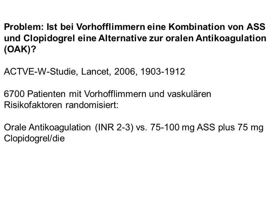 Problem: Ist bei Vorhofflimmern eine Kombination von ASS und Clopidogrel eine Alternative zur oralen Antikoagulation (OAK)? ACTVE-W-Studie, Lancet, 20