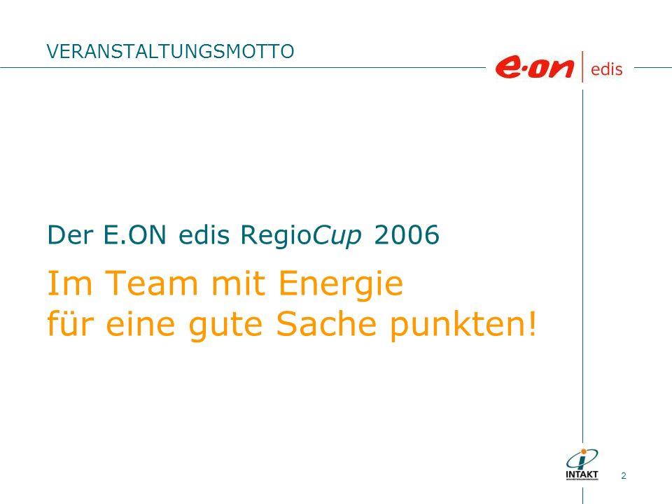 2 Der E.ON edis RegioCup 2006 Im Team mit Energie für eine gute Sache punkten! VERANSTALTUNGSMOTTO