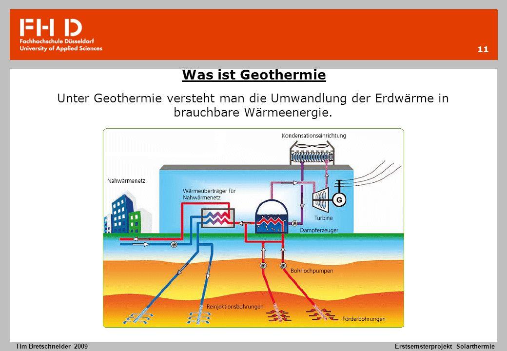 11 Tim Bretschneider 2009Erstsemsterprojekt Solarthermie Was ist Geothermie Unter Geothermie versteht man die Umwandlung der Erdwärme in brauchbare Wä