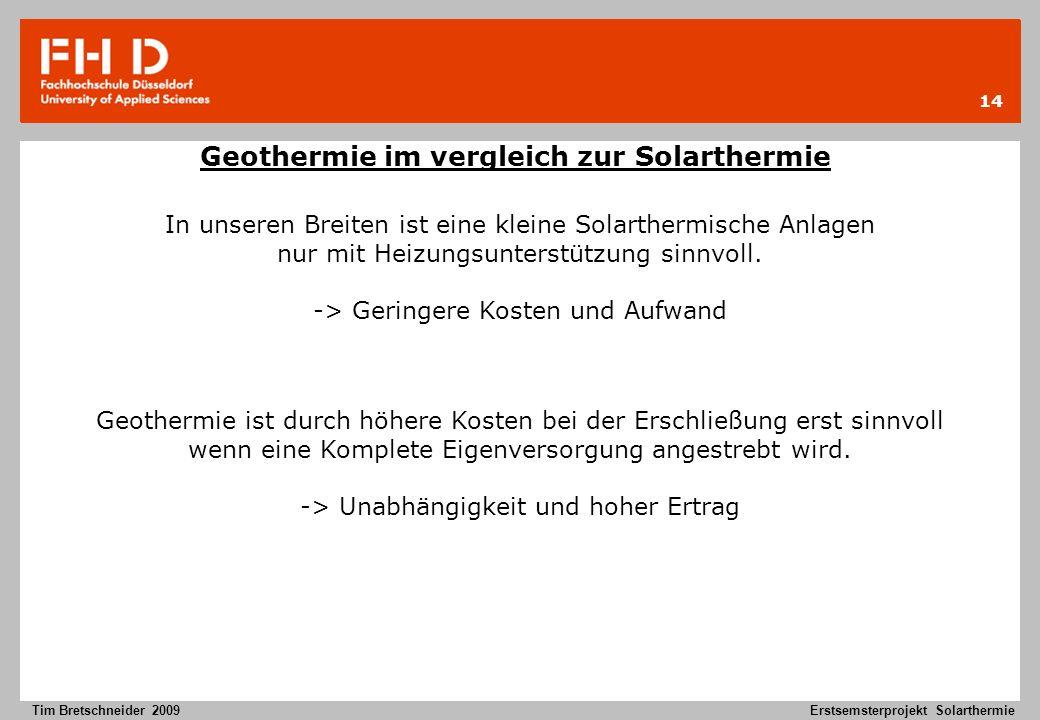 14 Tim Bretschneider 2009Erstsemsterprojekt Solarthermie Geothermie im vergleich zur Solarthermie Geothermie ist durch höhere Kosten bei der Erschließ