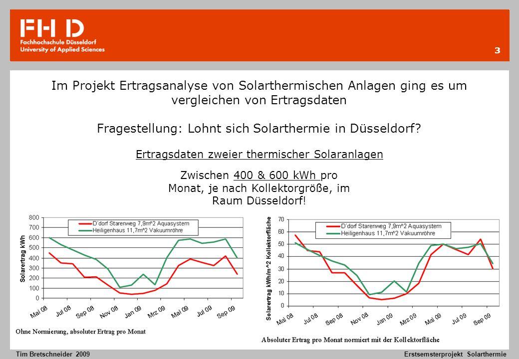 14 Tim Bretschneider 2009Erstsemsterprojekt Solarthermie Geothermie im vergleich zur Solarthermie Geothermie ist durch höhere Kosten bei der Erschließung erst sinnvoll wenn eine Komplete Eigenversorgung angestrebt wird.