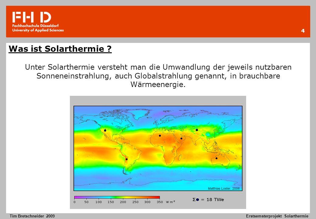 5 Tim Bretschneider 2009Erstsemsterprojekt Solarthermie Solarthermie bildet zusammen mit der Photovoltaik, Solarchemie und Thermik den Bereich Solarenergie der Erneuerbaren Energien.