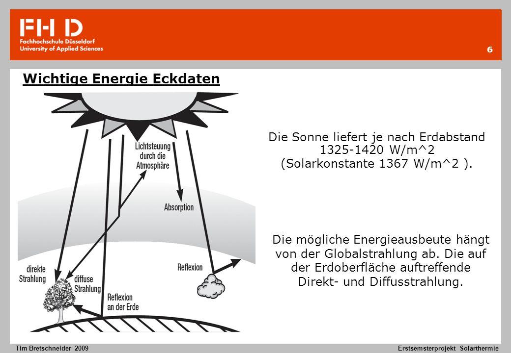 6 Tim Bretschneider 2009Erstsemsterprojekt Solarthermie Wichtige Energie Eckdaten Die Sonne liefert je nach Erdabstand 1325-1420 W/m^2 (Solarkonstante