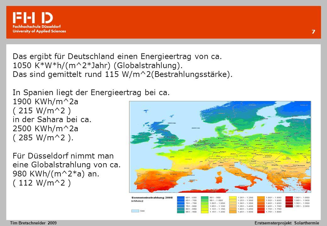 7 Tim Bretschneider 2009Erstsemsterprojekt Solarthermie Das ergibt für Deutschland einen Energieertrag von ca. 1050 K*W*h/(m^2*Jahr) (Globalstrahlung)