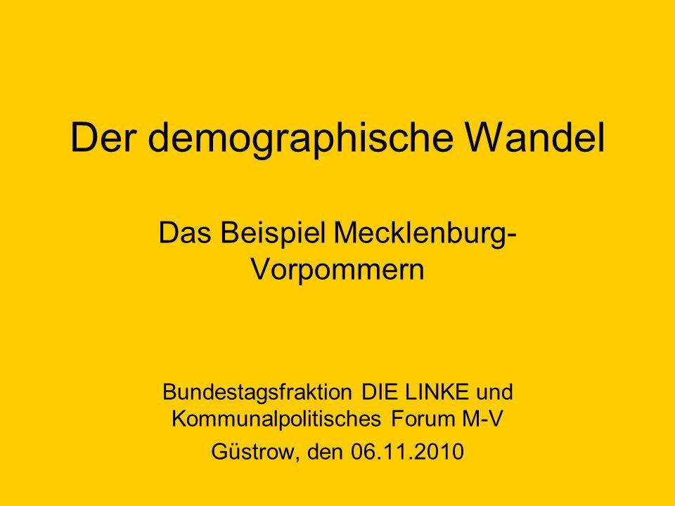 Der demographische Wandel Das Beispiel Mecklenburg- Vorpommern Bundestagsfraktion DIE LINKE und Kommunalpolitisches Forum M-V Güstrow, den 06.11.2010