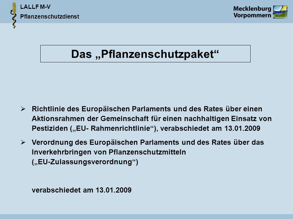 LALLF M-V Pflanzenschutzdienst Das Pflanzenschutzpaket Richtlinie des Europäischen Parlaments und des Rates über einen Aktionsrahmen der Gemeinschaft für einen nachhaltigen Einsatz von Pestiziden (EU- Rahmenrichtlinie), verabschiedet am 13.01.2009 Verordnung des Europäischen Parlaments und des Rates über das Inverkehrbringen von Pflanzenschutzmitteln (EU-Zulassungsverordnung) verabschiedet am 13.01.2009