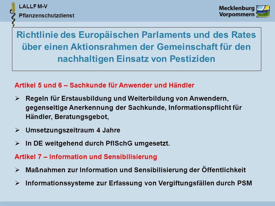 LALLF M-V Pflanzenschutzdienst Richtlinie des Europäischen Parlaments und des Rates über einen Aktionsrahmen der Gemeinschaft für den nachhaltigen Einsatz von Pestiziden Artikel 5 und 6 – Sachkunde für Anwender und Händler Regeln für Erstausbildung und Weiterbildung von Anwendern, gegenseitige Anerkennung der Sachkunde, Informationspflicht für Händler, Beratungsgebot, Umsetzungszeitraum 4 Jahre In DE weitgehend durch PflSchG umgesetzt.